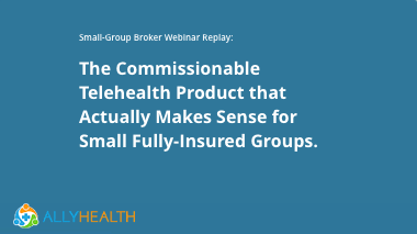 The Commissionable Telehealth Product that Actually Makes Sense for Small Fully-Insured Groups.